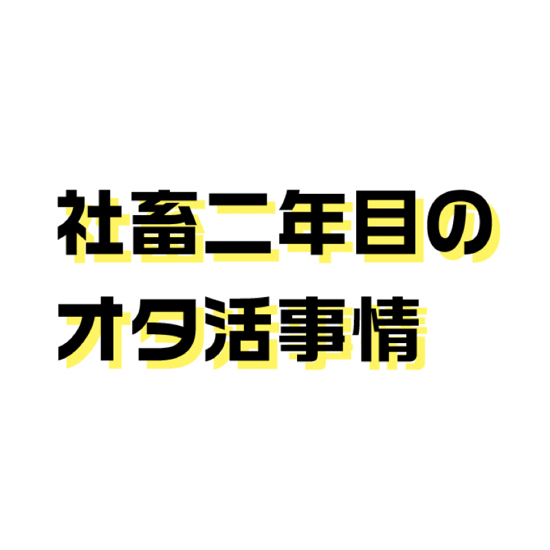 02.社畜2年目のオタ活事情