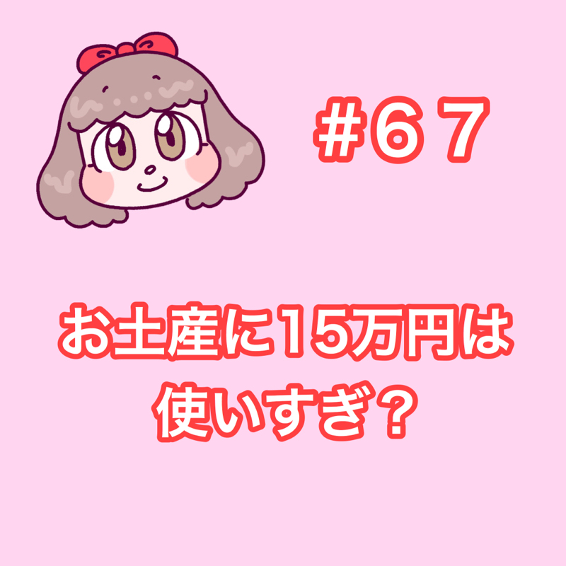 #67 お土産に15万円は使いすぎ?
