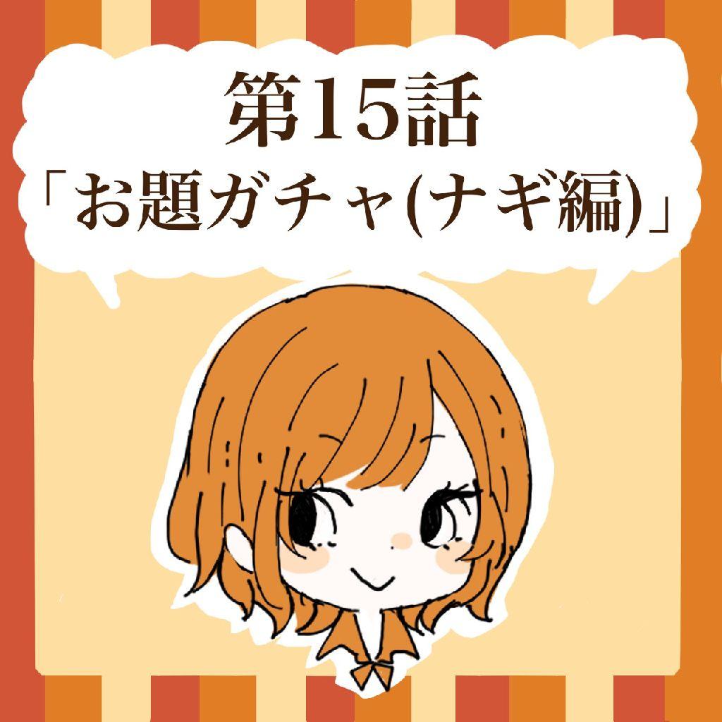 第15話「お題ガチャ(ナギ編)」