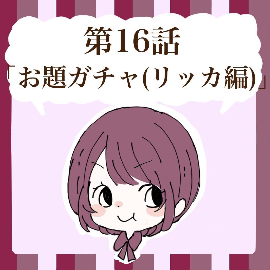 第16話「お題ガチャ(リッカ編)」