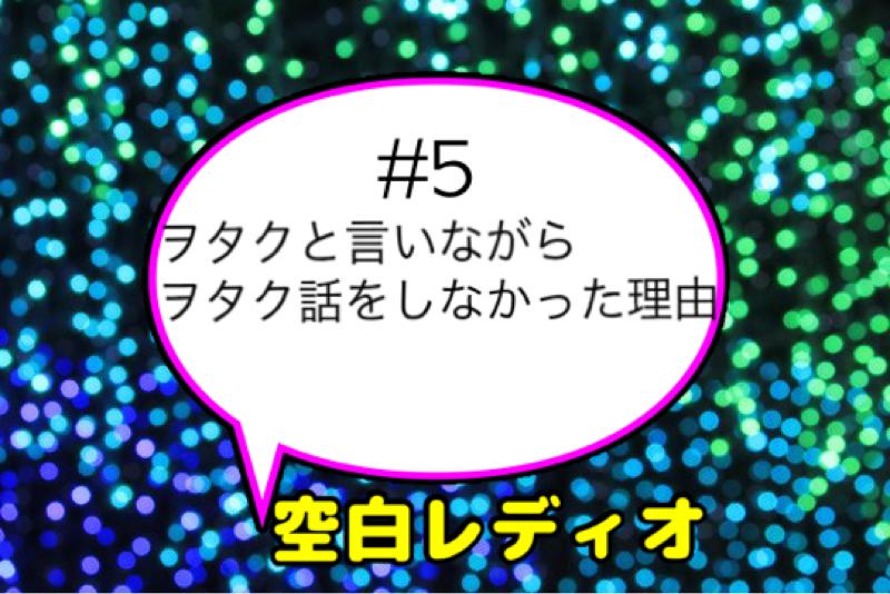 #5 ヲタクと言いながらヲタク話をしなかった理由(11:48)