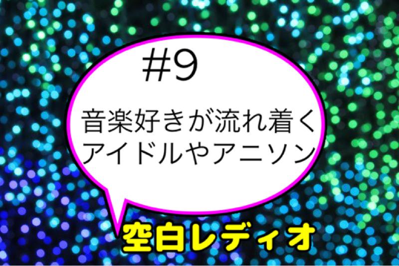 #9  音楽好きが流れつくアイドルやアニソン