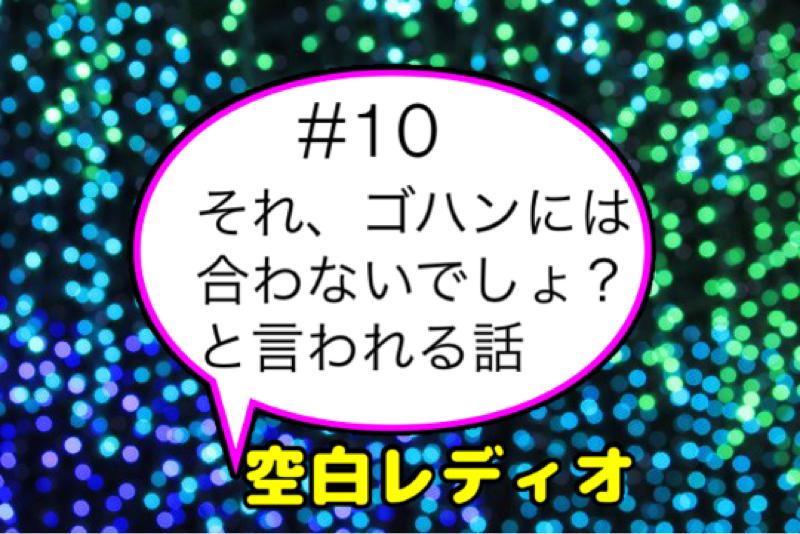 #10  それ、ゴハンには合わないでしょ?と言われる話