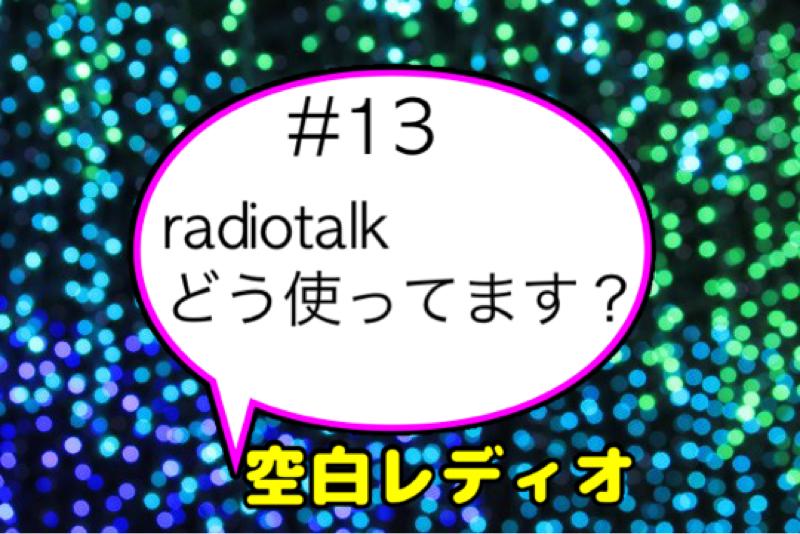 #13  radiotalkどう使ってます?