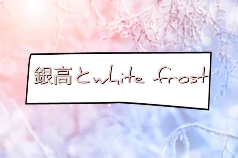 銀高とwhite frost