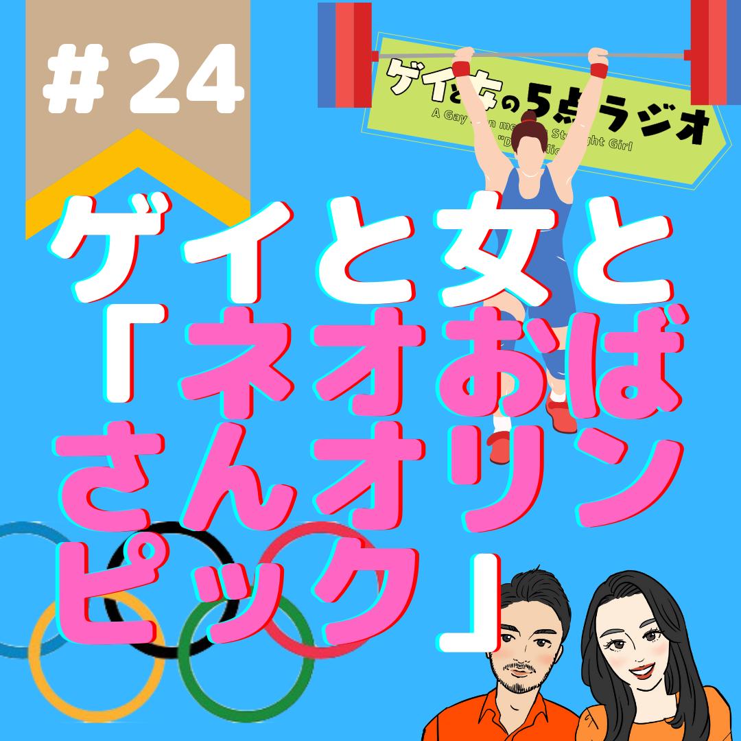 #24 ゲイと女と「ネオおばさんオリンピック」【自意識こじらせ〜すごい妄想力】