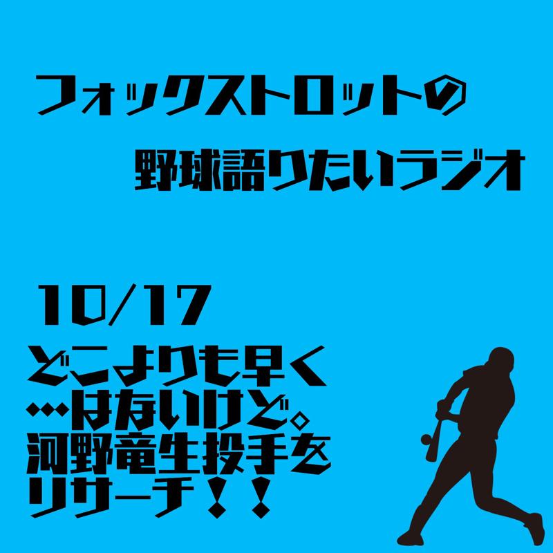 10/17  どこよりも早く…はないけど。河野竜生投手をリサーチ!!
