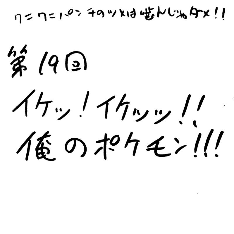 第19回 イケッ!イケッッ!!俺のポケモン!!!
