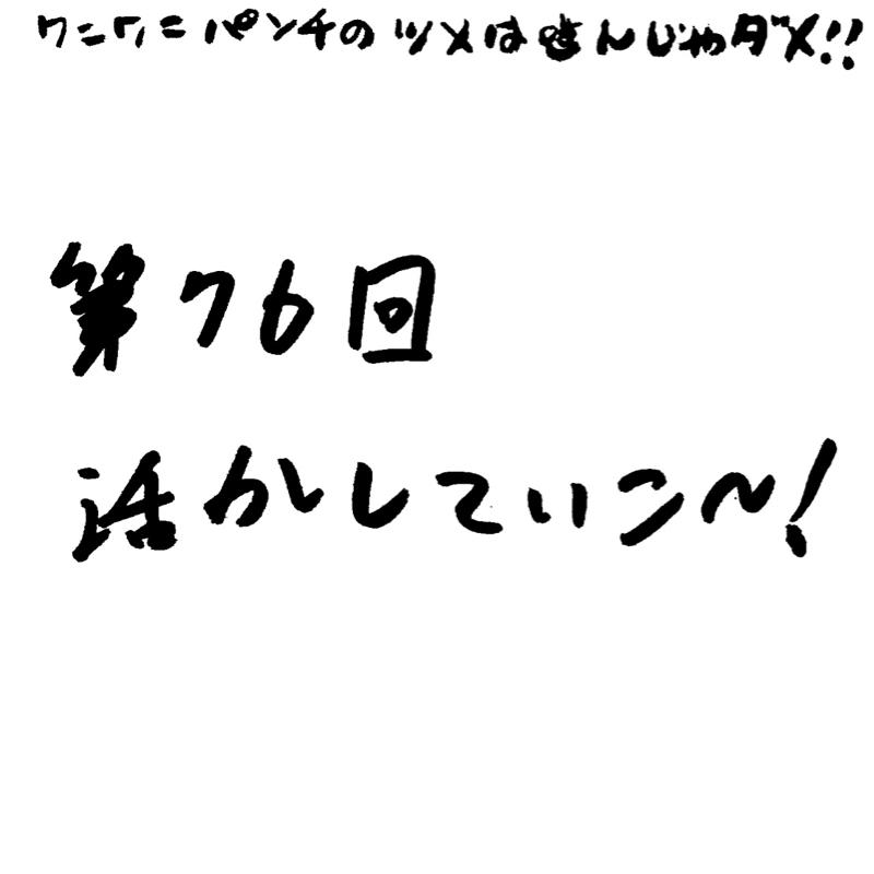 第76回 活かしていこ〜!