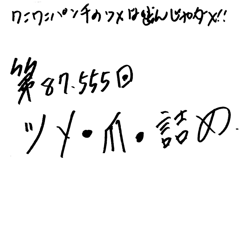 第87.555回 ツメ・爪・詰め