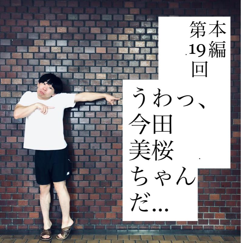 本編  第19回『うわっ、今田美桜ちゃんだ…』