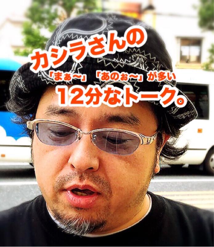 カシラさんの12分なトーク。その108 ( 下北沢で出会いまくりの巻。 )