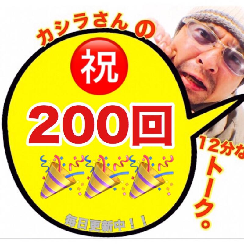 カシラさんの12分なトーク。その200 ( ㊗️200回!!だけど普通の巻。)